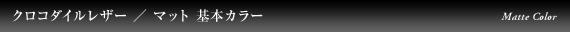クロコダイルレザー/マット 基本カラー
